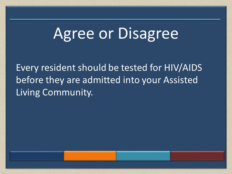 Agree or Disagree Every resident should be tested for HIV/AIDS before they are admitted into your Assisted Living Community.