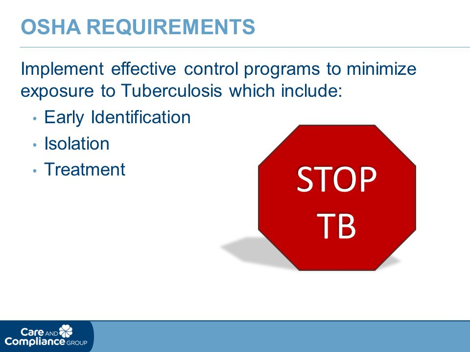 Implement effective control programs to minimize exposure to Tuberculosis which include: Early Identification Isolation Treatment OSHA REQUIREMENTS ST