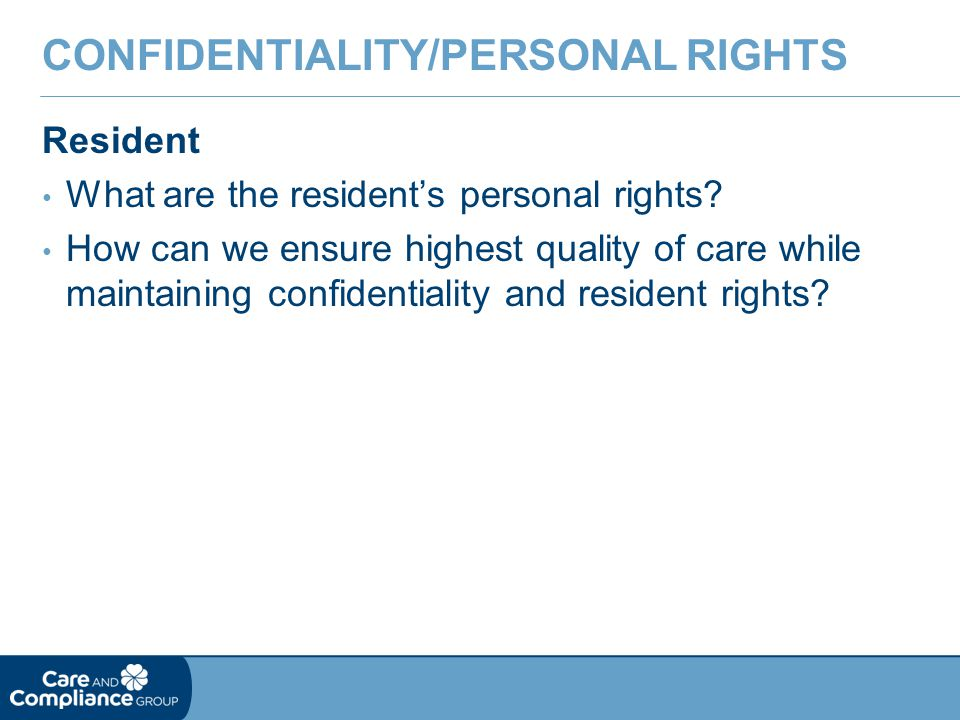 Resident What are the resident's personal rights? How can we ensure highest quality of care while maintaining confidentiality and resident rights? CON
