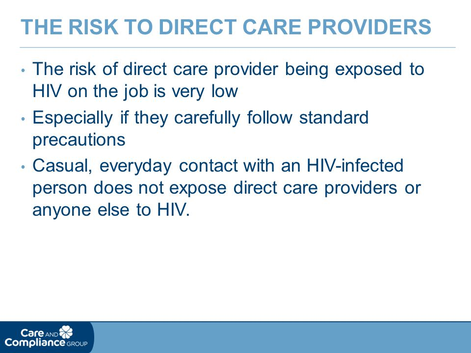 The risk of direct care provider being exposed to HIV on the job is very low Especially if they carefully follow standard precautions Casual, everyday