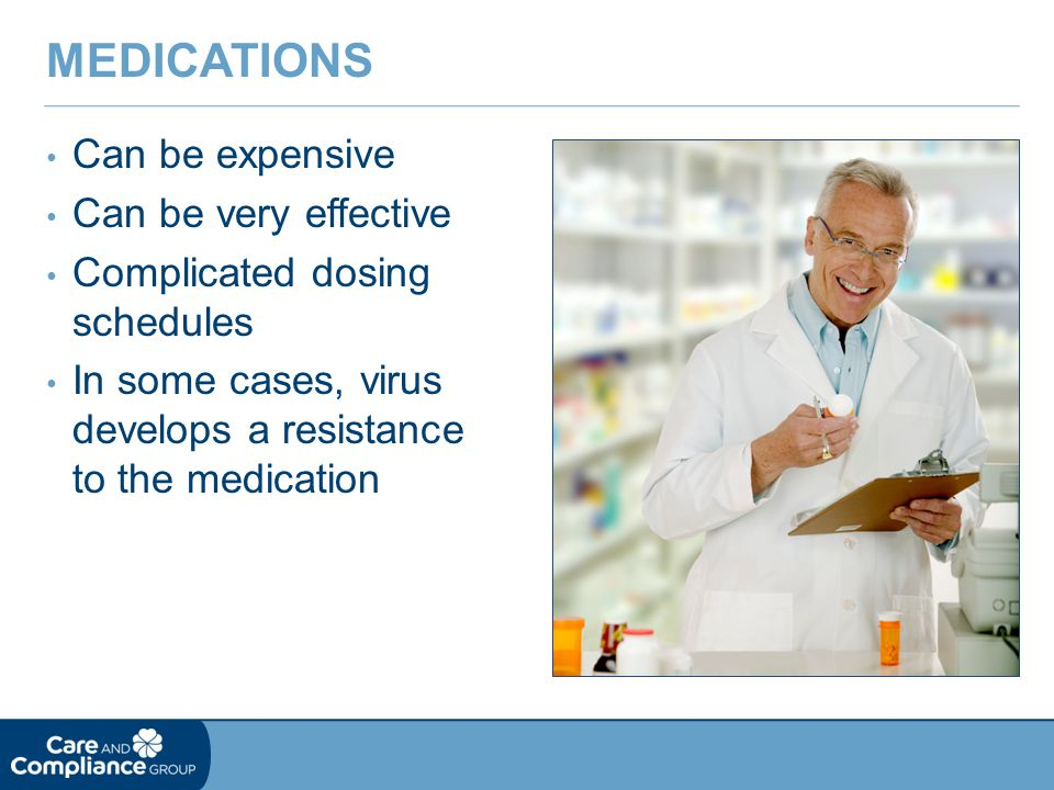Can be expensive Can be very effective Complicated dosing schedules In some cases, virus develops a resistance to the medication MEDICATIONS