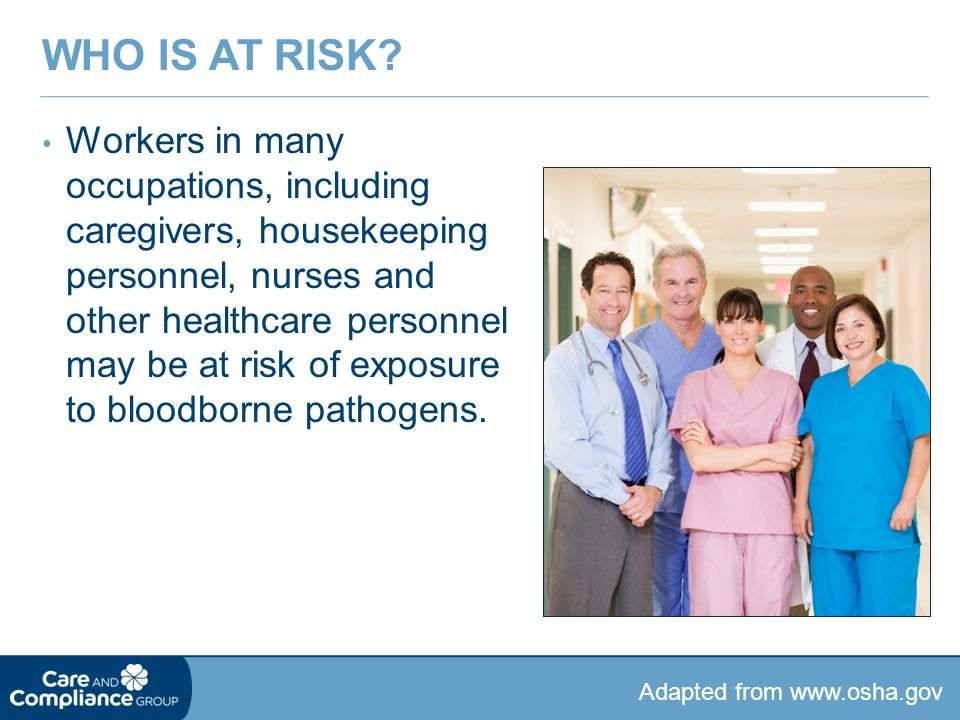 Workers in many occupations, including caregivers, housekeeping personnel, nurses and other healthcare personnel may be at risk of exposure to bloodbo