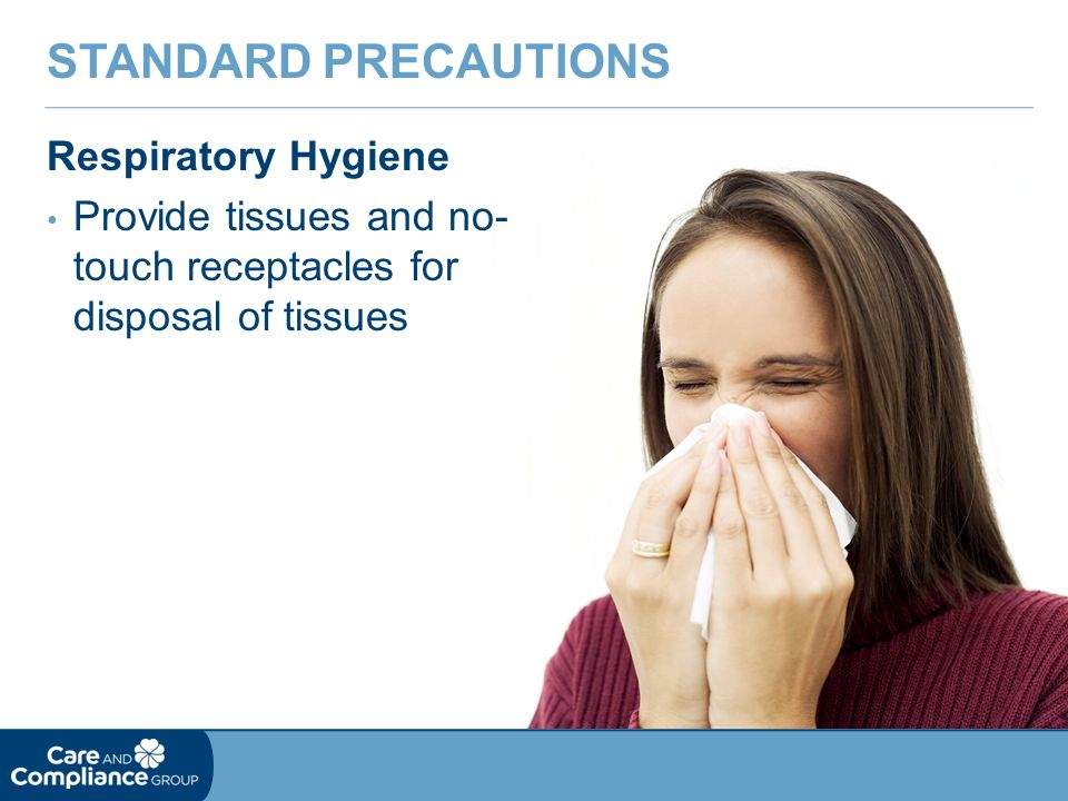 Respiratory Hygiene Provide tissues and no- touch receptacles for disposal of tissues STANDARD PRECAUTIONS