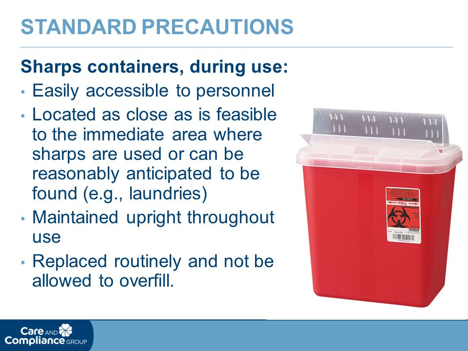 Sharps containers, during use: Easily accessible to personnel Located as close as is feasible to the immediate area where sharps are used or can be re