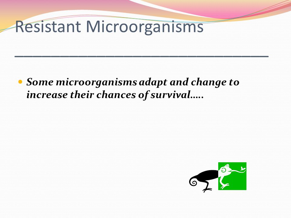 Resistant Microorganisms ____________________________ Some microorganisms adapt and change to increase their chances of survival…..