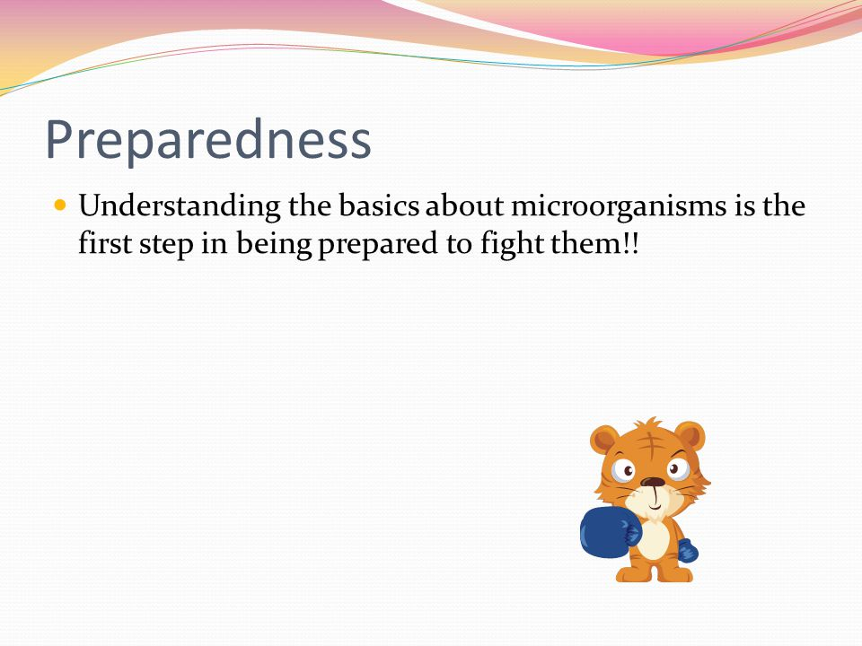 Preparedness Understanding the basics about microorganisms is the first step in being prepared to fight them!!