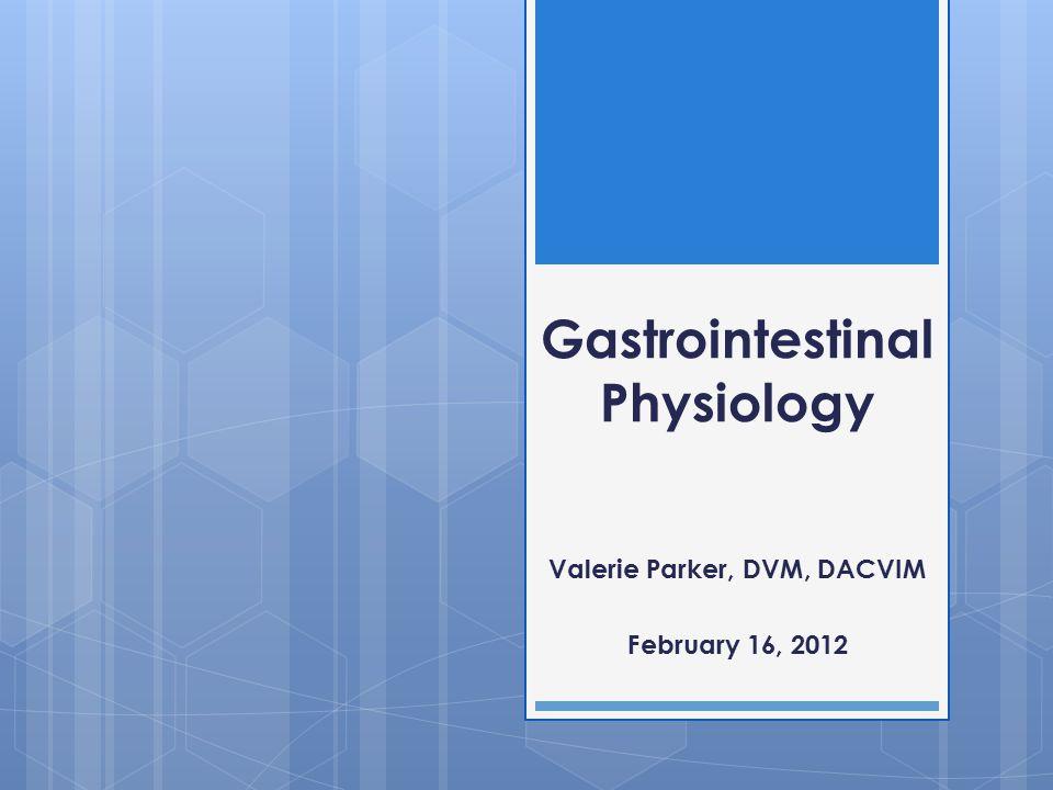 Gastrointestinal Physiology Valerie Parker, DVM, DACVIM February 16, 2012
