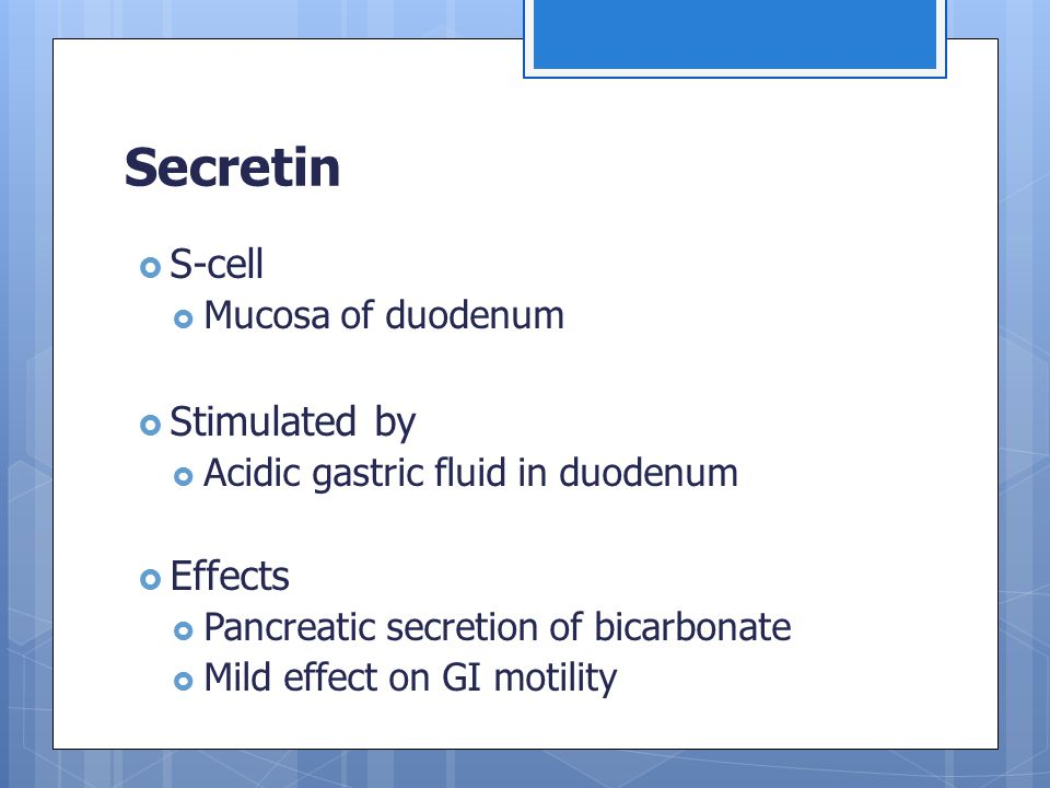 Secretin  S-cell  Mucosa of duodenum  Stimulated by  Acidic gastric fluid in duodenum  Effects  Pancreatic secretion of bicarbonate  Mild effec