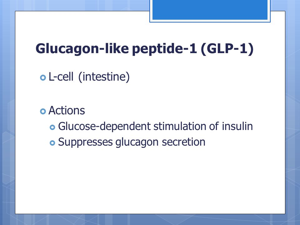 Glucagon-like peptide-1 (GLP-1)  L-cell (intestine)  Actions  Glucose-dependent stimulation of insulin  Suppresses glucagon secretion