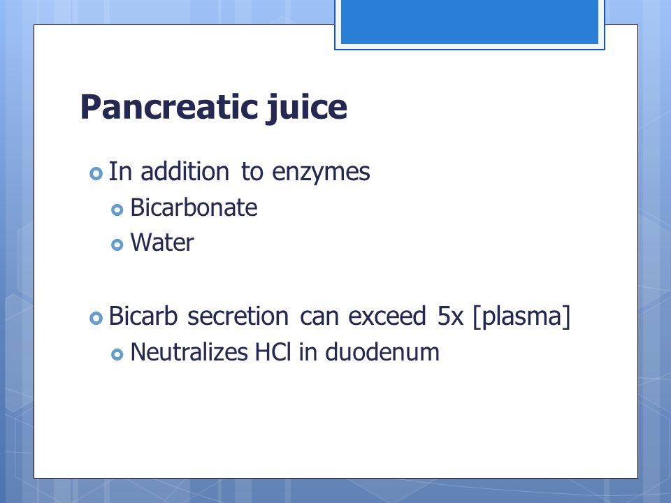 Pancreatic juice  In addition to enzymes  Bicarbonate  Water  Bicarb secretion can exceed 5x [plasma]  Neutralizes HCl in duodenum