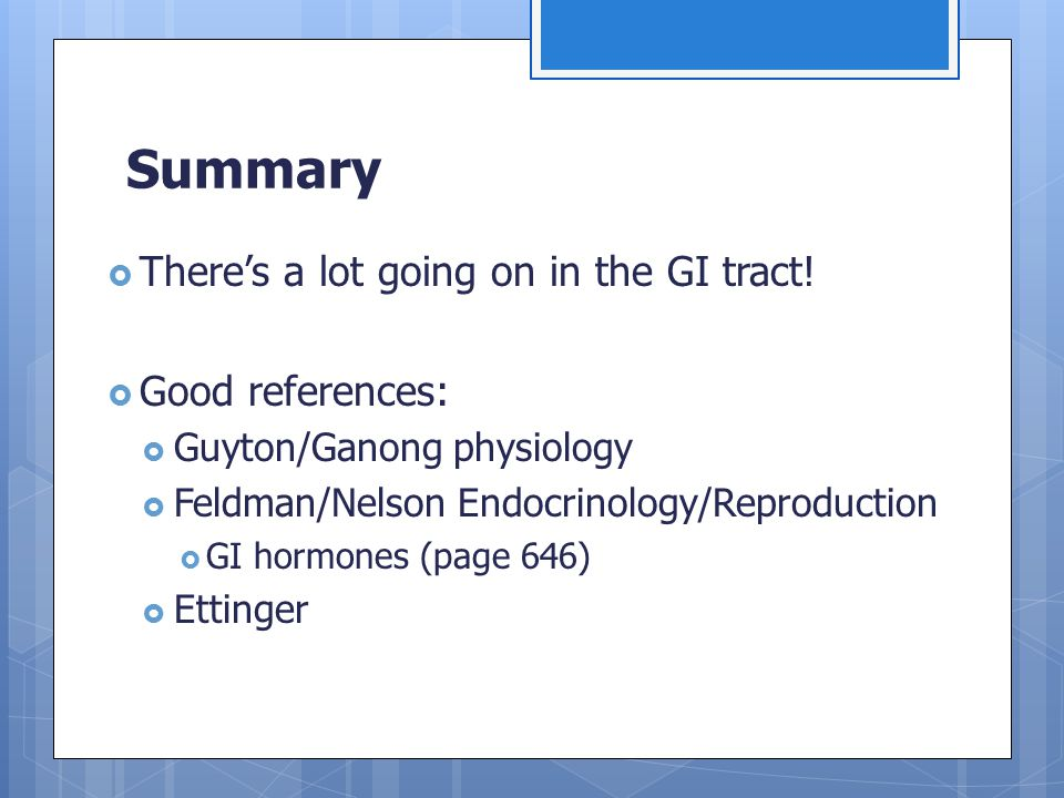 Summary  There's a lot going on in the GI tract!  Good references:  Guyton/Ganong physiology  Feldman/Nelson Endocrinology/Reproduction  GI hormo