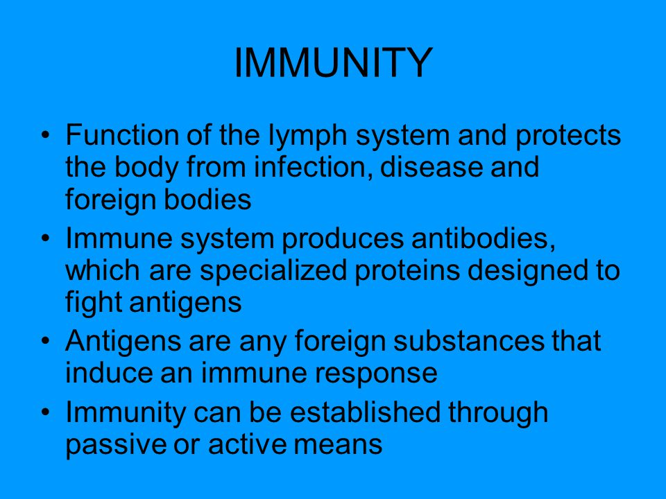 Function of the lymph system and protects the body from infection, disease and foreign bodies Immune system produces antibodies, which are specialized proteins designed to fight antigens Antigens are any foreign substances that induce an immune response Immunity can be established through passive or active means
