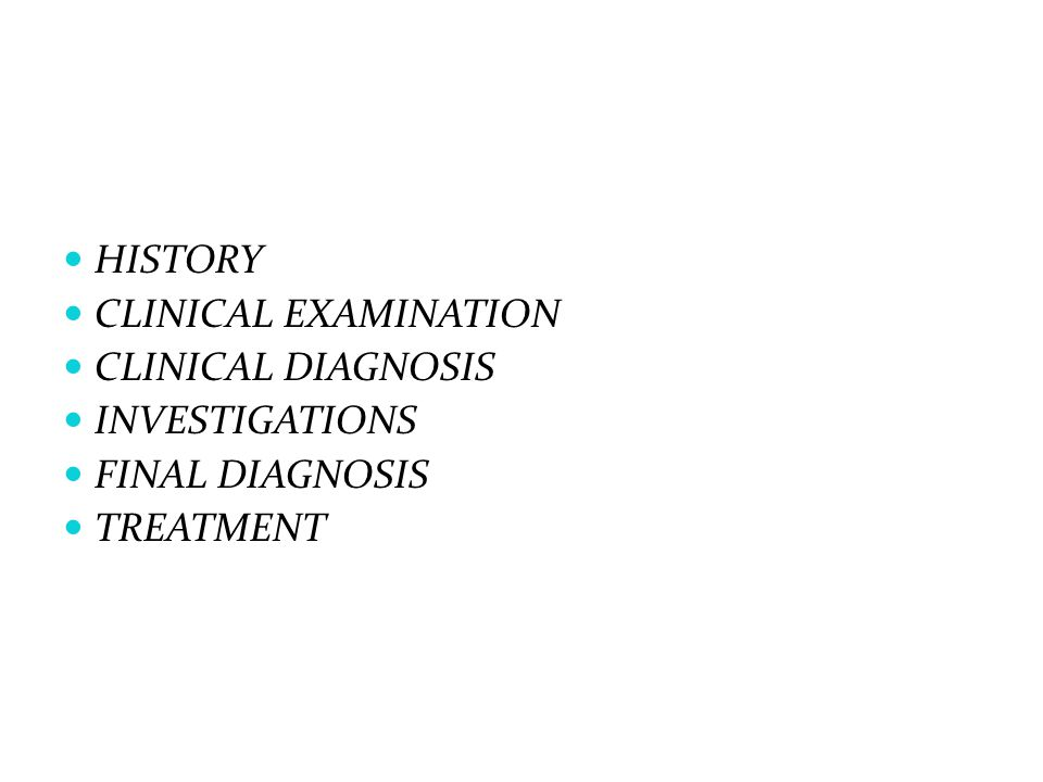 HISTORY CLINICAL EXAMINATION CLINICAL DIAGNOSIS INVESTIGATIONS FINAL DIAGNOSIS TREATMENT