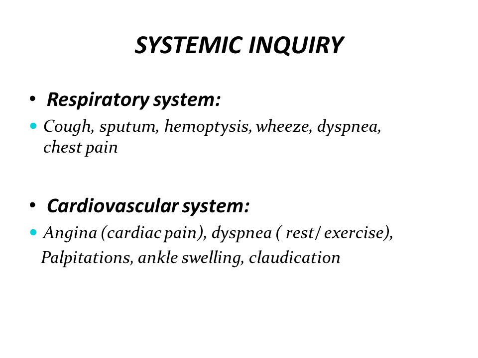 SYSTEMIC INQUIRY Respiratory system: Cough, sputum, hemoptysis, wheeze, dyspnea, chest pain Cardiovascular system: Angina (cardiac pain), dyspnea ( re