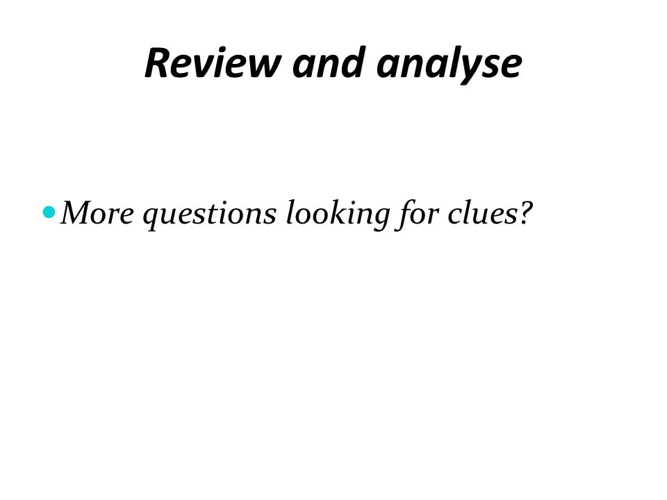 Review and analyse More questions looking for clues?