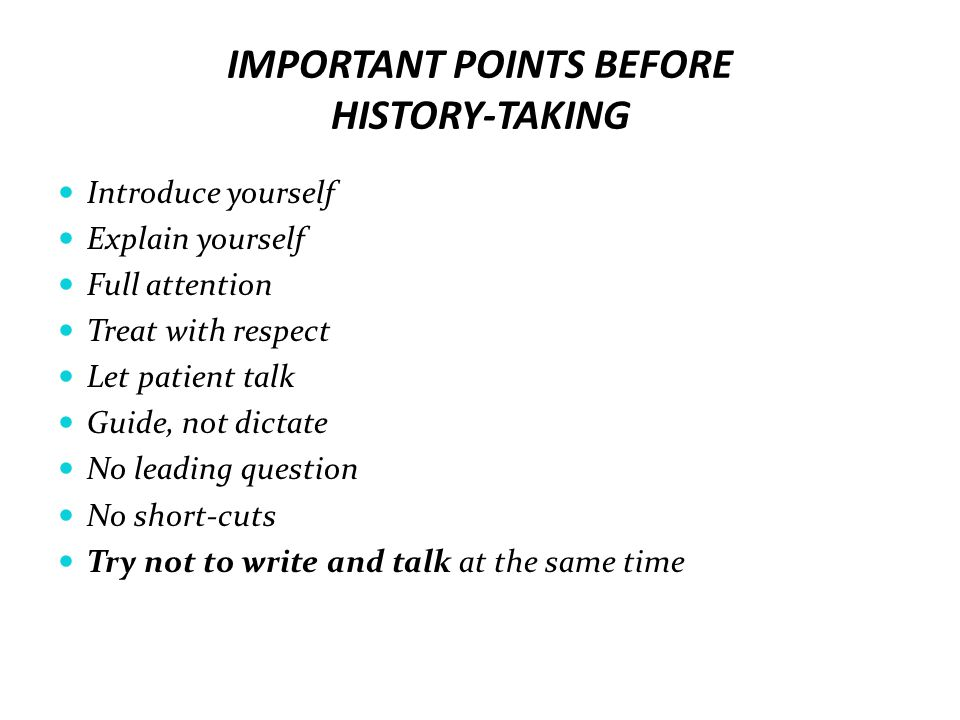 IMPORTANT POINTS BEFORE HISTORY-TAKING Introduce yourself Explain yourself Full attention Treat with respect Let patient talk Guide, not dictate No le