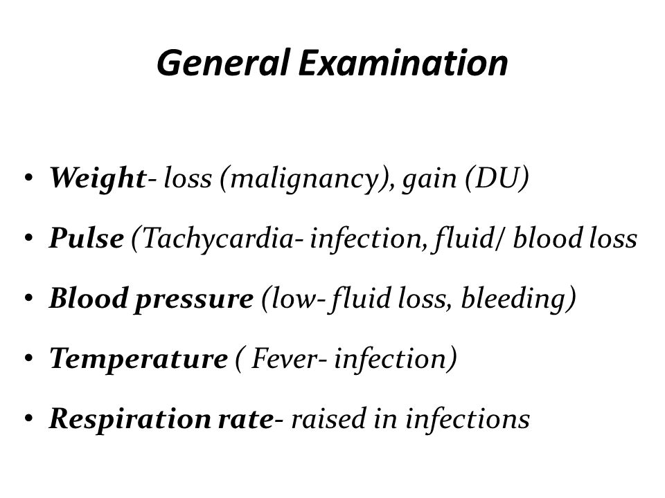 General Examination Weight- loss (malignancy), gain (DU) Pulse (Tachycardia- infection, fluid/ blood loss Blood pressure (low- fluid loss, bleeding) T