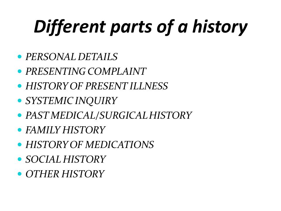 Different parts of a history PERSONAL DETAILS PRESENTING COMPLAINT HISTORY OF PRESENT ILLNESS SYSTEMIC INQUIRY PAST MEDICAL/SURGICAL HISTORY FAMILY HI