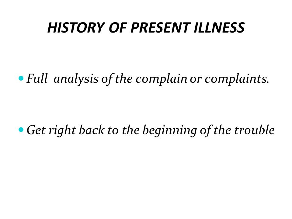 HISTORY OF PRESENT ILLNESS Full analysis of the complain or complaints. Get right back to the beginning of the trouble