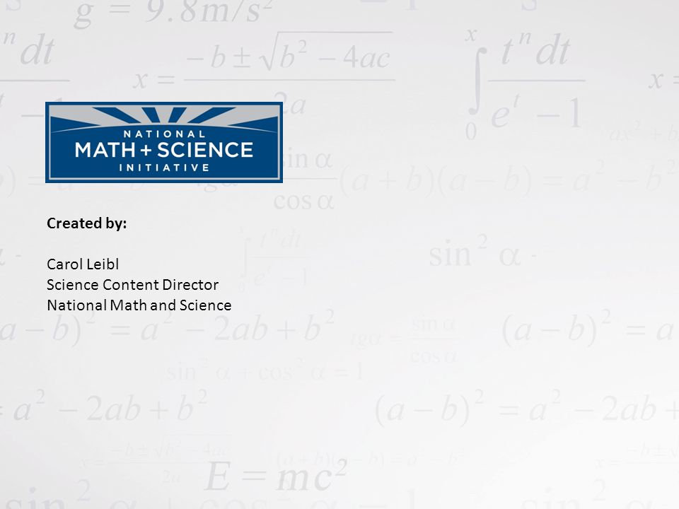 Created by: Carol Leibl Science Content Director National Math and Science