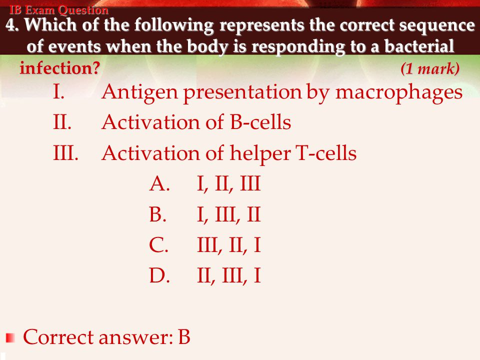 4. Which of the following represents the correct sequence of events when the body is responding to a bacterial infection? (1 mark) I.Antigen presentat