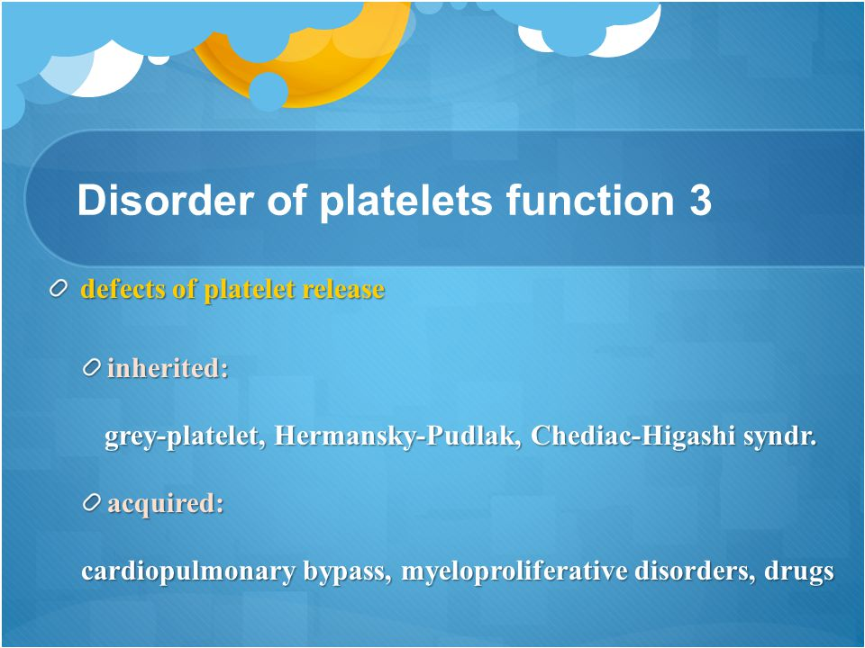 Disorder of platelets function 3 defects of platelet release inherited: grey-platelet, Hermansky-Pudlak, Chediac-Higashi syndr.
