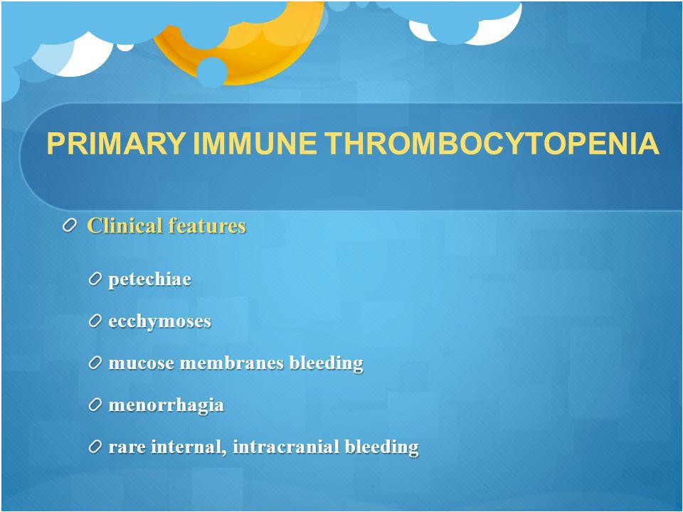PRIMARY IMMUNE THROMBOCYTOPENIA Clinical features petechiaeecchymoses mucose membranes bleeding menorrhagia rare internal, intracranial bleeding