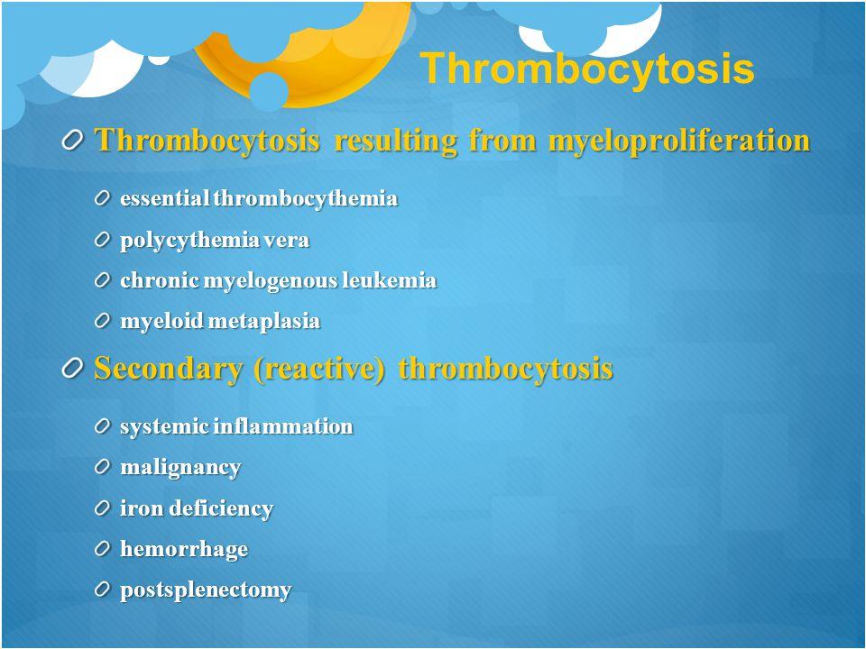 Thrombocytosis Thrombocytosis resulting from myeloproliferation essential thrombocythemia polycythemia vera chronic myelogenous leukemia myeloid metaplasia Secondary (reactive) thrombocytosis systemic inflammation malignancy iron deficiency hemorrhagepostsplenectomy