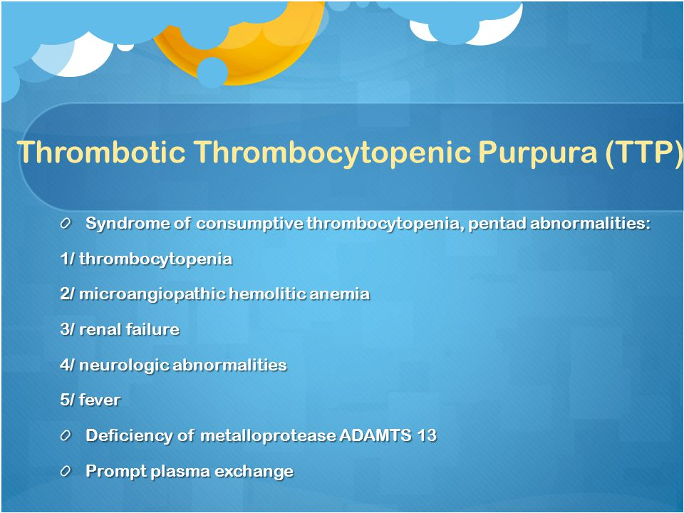 Thrombotic Thrombocytopenic Purpura (TTP) Syndrome of consumptive thrombocytopenia, pentad abnormalities: 1/ thrombocytopenia 2/ microangiopathic hemolitic anemia 3/ renal failure 4/ neurologic abnormalities 5/ fever Deficiency of metalloprotease ADAMTS 13 Prompt plasma exchange