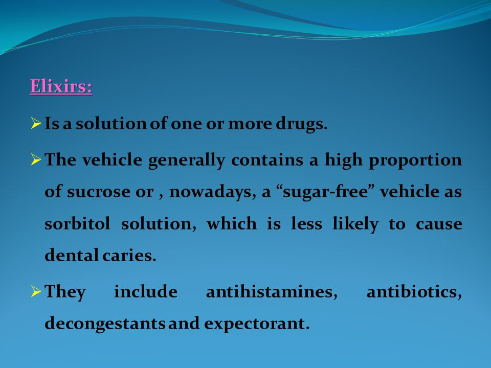 """Elixirs:  Is a solution of one or more drugs.  The vehicle generally contains a high proportion of sucrose or, nowadays, a """"sugar-free"""" vehicle as s"""