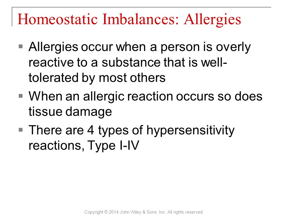 Allergies occur when a person is overly reactive to a substance that is well- tolerated by most others  When an allergic reaction occurs so does tissue damage  There are 4 types of hypersensitivity reactions, Type I-IV Homeostatic Imbalances: Allergies Copyright © 2014 John Wiley & Sons, Inc.