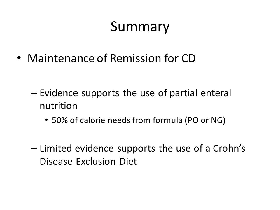 Summary Maintenance of Remission for CD – Evidence supports the use of partial enteral nutrition 50% of calorie needs from formula (PO or NG) – Limited evidence supports the use of a Crohn's Disease Exclusion Diet