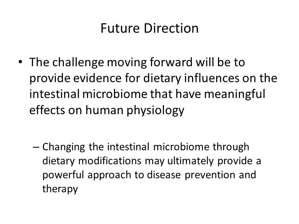 Future Direction The challenge moving forward will be to provide evidence for dietary influences on the intestinal microbiome that have meaningful effects on human physiology – Changing the intestinal microbiome through dietary modifications may ultimately provide a powerful approach to disease prevention and therapy