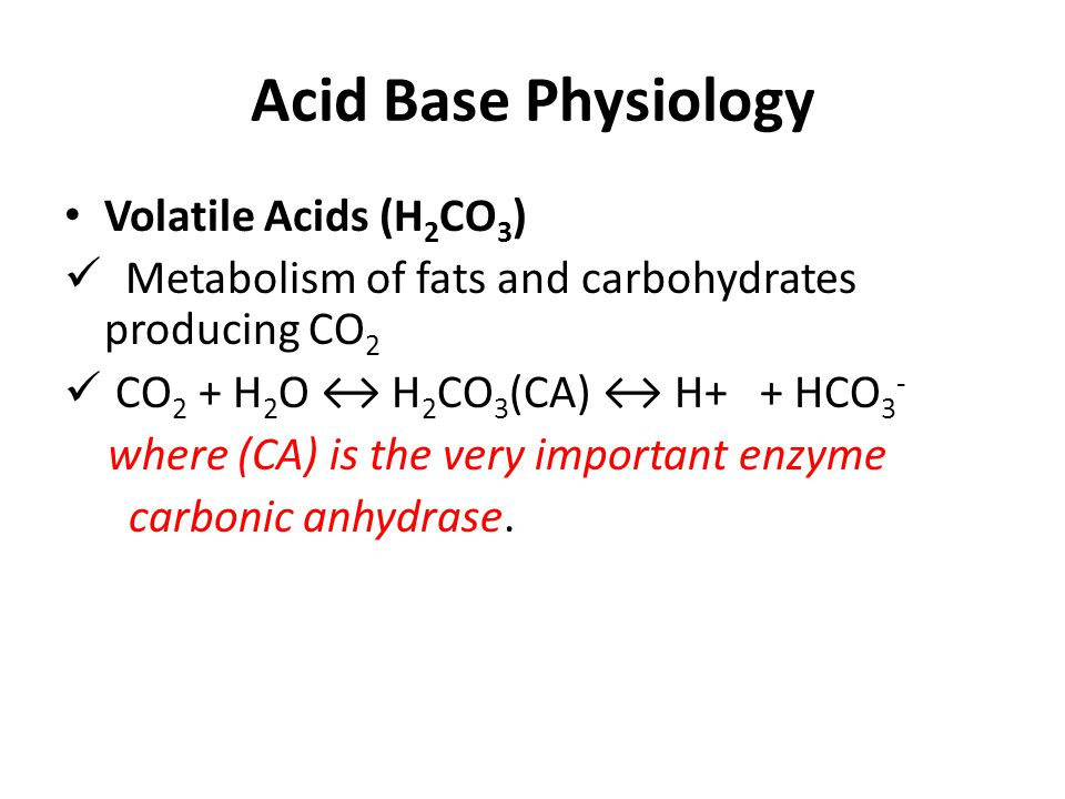Acid Base Physiology Volatile Acids (H 2 CO 3 ) Metabolism of fats and carbohydrates producing CO 2 CO 2 + H 2 O ↔ H 2 CO 3 (CA) ↔ H+ + HCO 3 - where (CA) is the very important enzyme carbonic anhydrase.