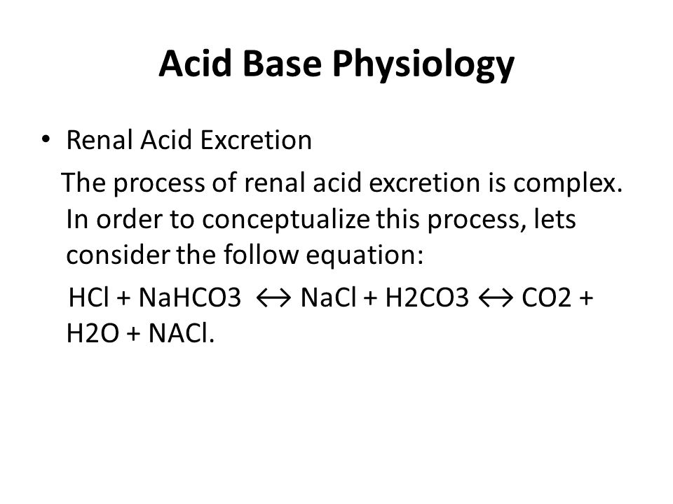 Acid Base Physiology Renal Acid Excretion The process of renal acid excretion is complex. In order to conceptualize this process, lets consider the fo