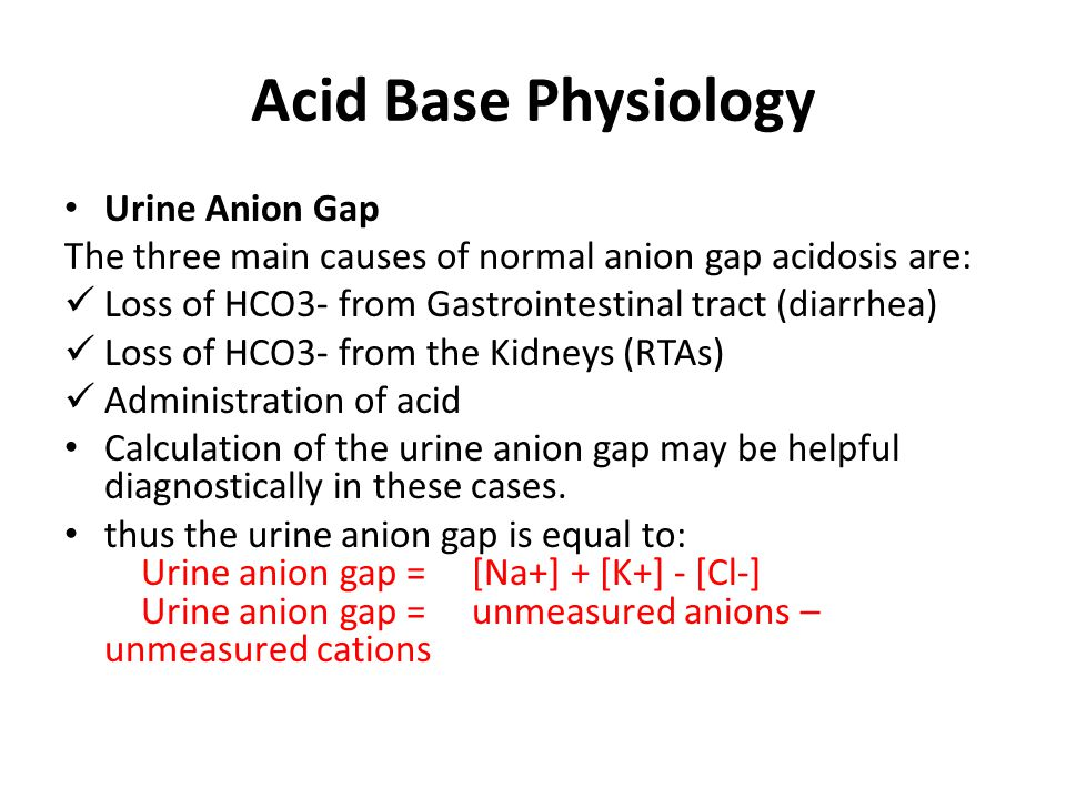 Acid Base Physiology Urine Anion Gap The three main causes of normal anion gap acidosis are: Loss of HCO3- from Gastrointestinal tract (diarrhea) Loss of HCO3- from the Kidneys (RTAs) Administration of acid Calculation of the urine anion gap may be helpful diagnostically in these cases.