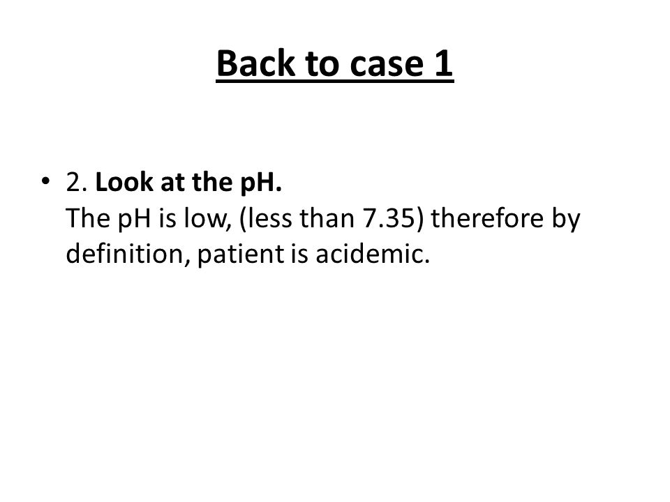 Back to case 1 2.Look at the pH.