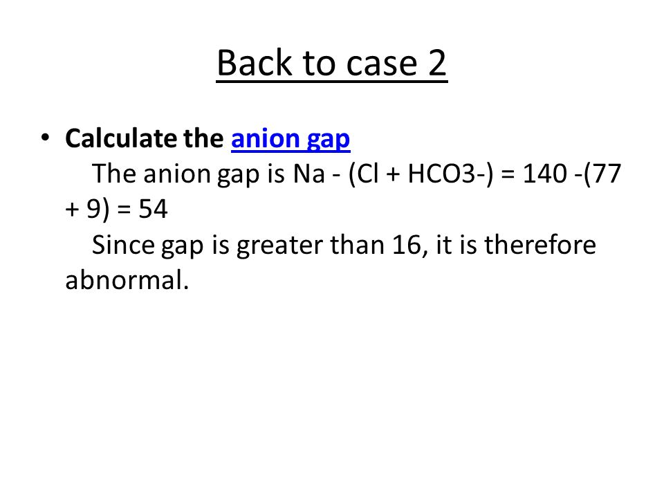 Back to case 2 Calculate the anion gap The anion gap is Na - (Cl + HCO3-) = 140 -(77 + 9) = 54 Since gap is greater than 16, it is therefore abnormal.anion gap