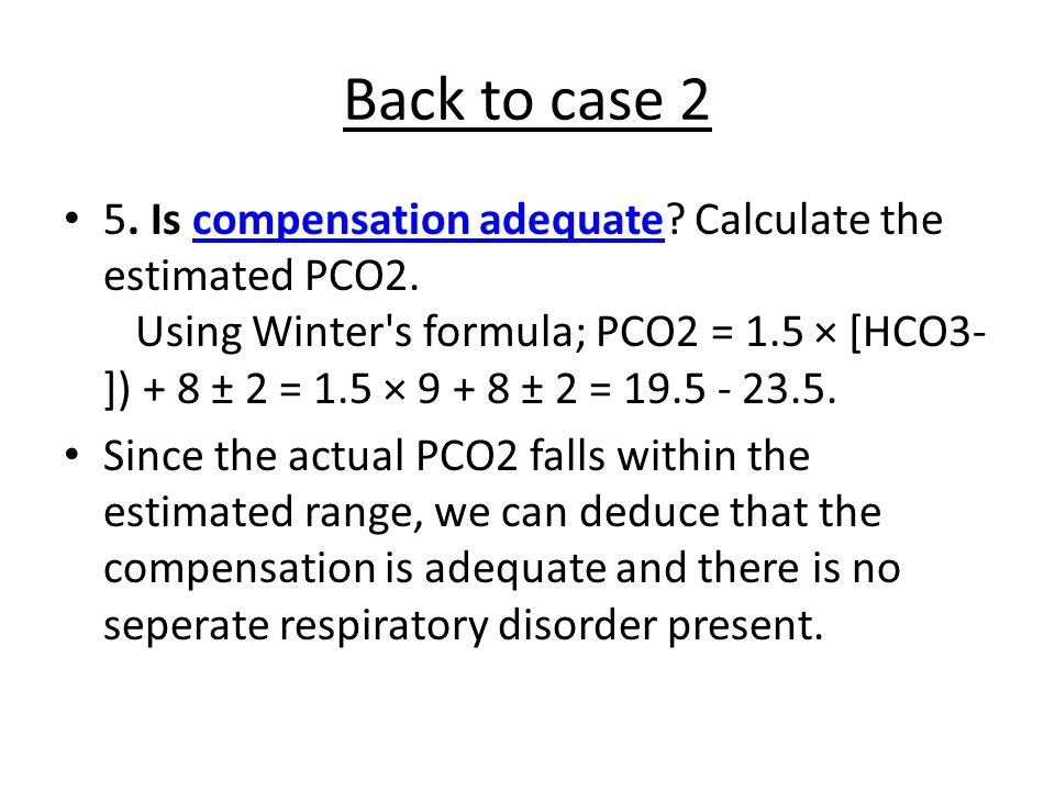 Back to case 2 5.Is compensation adequate. Calculate the estimated PCO2.