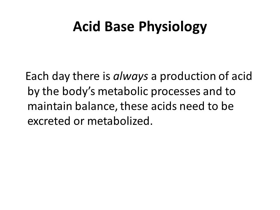 Acid Base Physiology Each day there is always a production of acid by the body's metabolic processes and to maintain balance, these acids need to be excreted or metabolized.