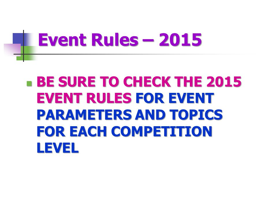 Event Rules – 2015 BE SURE TO CHECK THE 2015 EVENT RULES FOR EVENT PARAMETERS AND TOPICS FOR EACH COMPETITION LEVEL BE SURE TO CHECK THE 2015 EVENT RULES FOR EVENT PARAMETERS AND TOPICS FOR EACH COMPETITION LEVEL