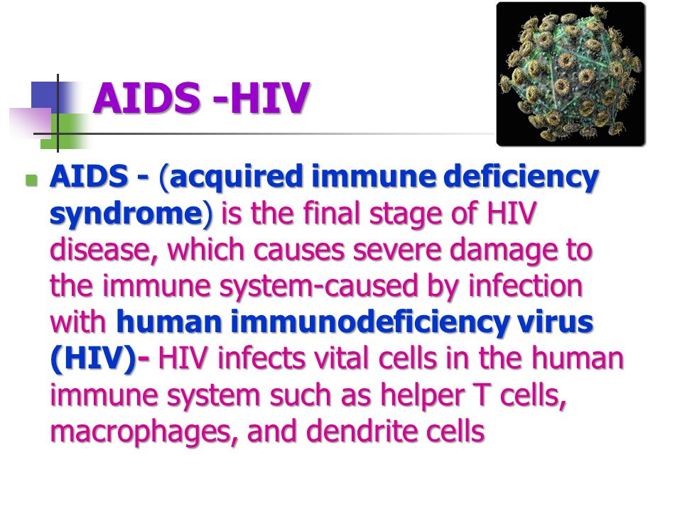 AIDS -HIV AIDS - (acquired immune deficiency syndrome) is the final stage of HIV disease, which causes severe damage to the immune system-caused by infection with human immunodeficiency virus (HIV)- HIV infects vital cells in the human immune system such as helper T cells, macrophages, and dendrite cells AIDS - (acquired immune deficiency syndrome) is the final stage of HIV disease, which causes severe damage to the immune system-caused by infection with human immunodeficiency virus (HIV)- HIV infects vital cells in the human immune system such as helper T cells, macrophages, and dendrite cells