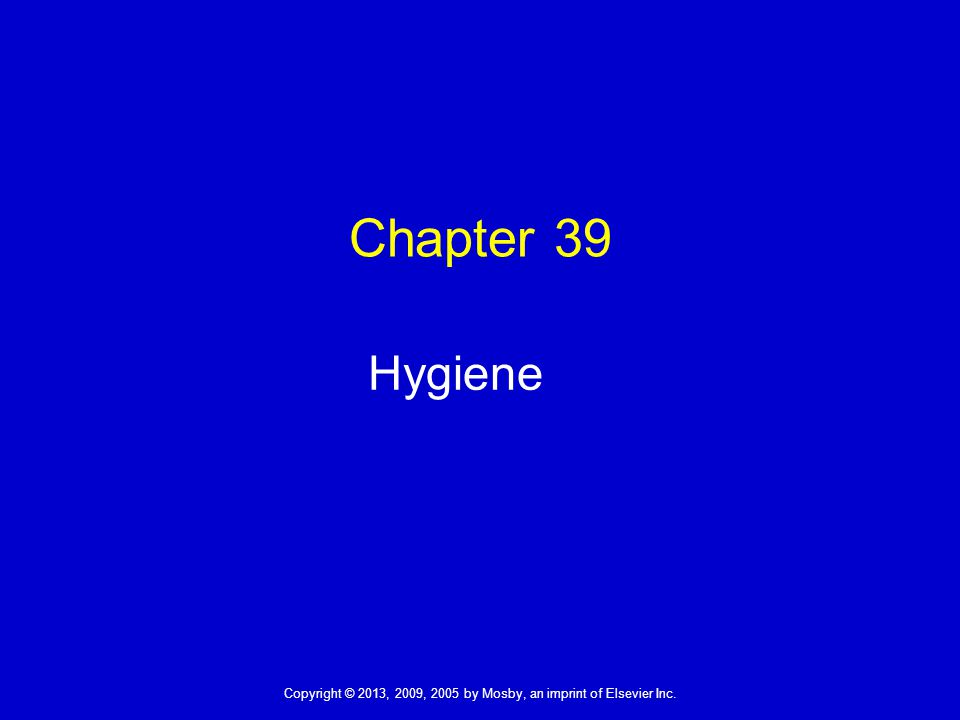 Copyright © 2013, 2009, 2005 by Mosby, an imprint of Elsevier Inc. Chapter 39 Hygiene