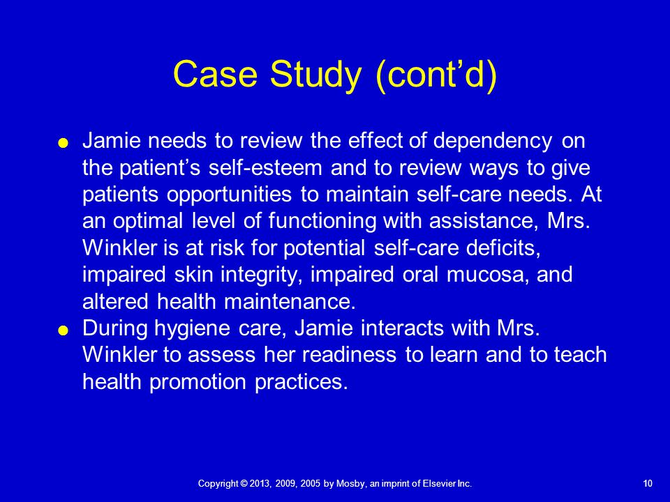 10Copyright © 2013, 2009, 2005 by Mosby, an imprint of Elsevier Inc. Case Study (cont'd)  Jamie needs to review the effect of dependency on the patie