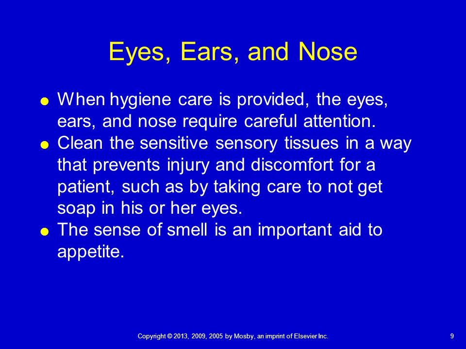 9Copyright © 2013, 2009, 2005 by Mosby, an imprint of Elsevier Inc. Eyes, Ears, and Nose  When hygiene care is provided, the eyes, ears, and nose req