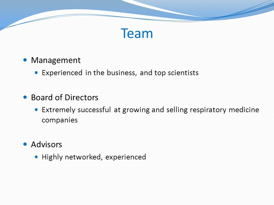 Team Management Experienced in the business, and top scientists Board of Directors Extremely successful at growing and selling respiratory medicine companies Advisors Highly networked, experienced