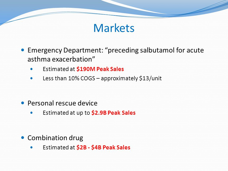 Markets Emergency Department: preceding salbutamol for acute asthma exacerbation Estimated at $190M Peak Sales Less than 10% COGS – approximately $13/unit Personal rescue device Estimated at up to $2.9B Peak Sales Combination drug Estimated at $2B - $4B Peak Sales