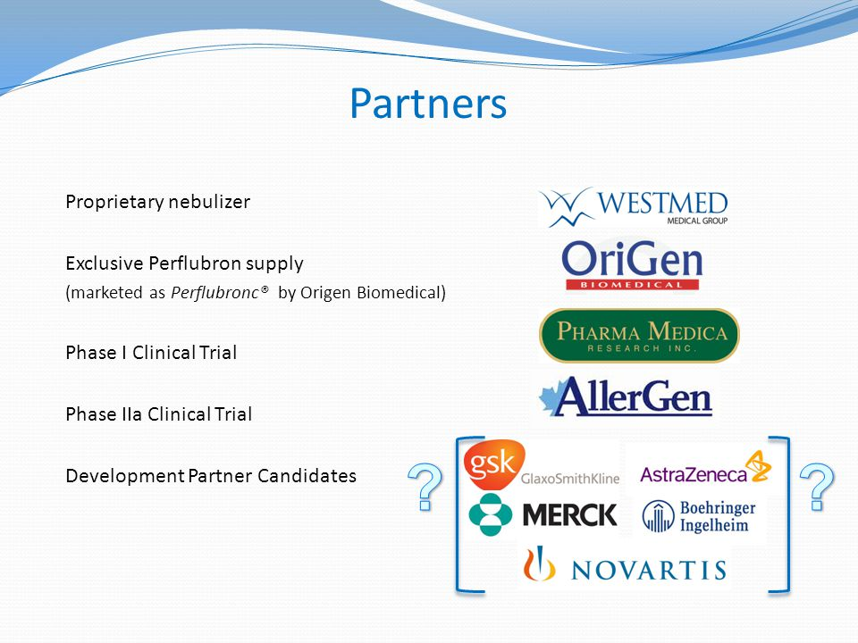 Partners Proprietary nebulizer Exclusive Perflubron supply (marketed as Perflubronc® by Origen Biomedical) Phase I Clinical Trial Phase IIa Clinical Trial Development Partner Candidates