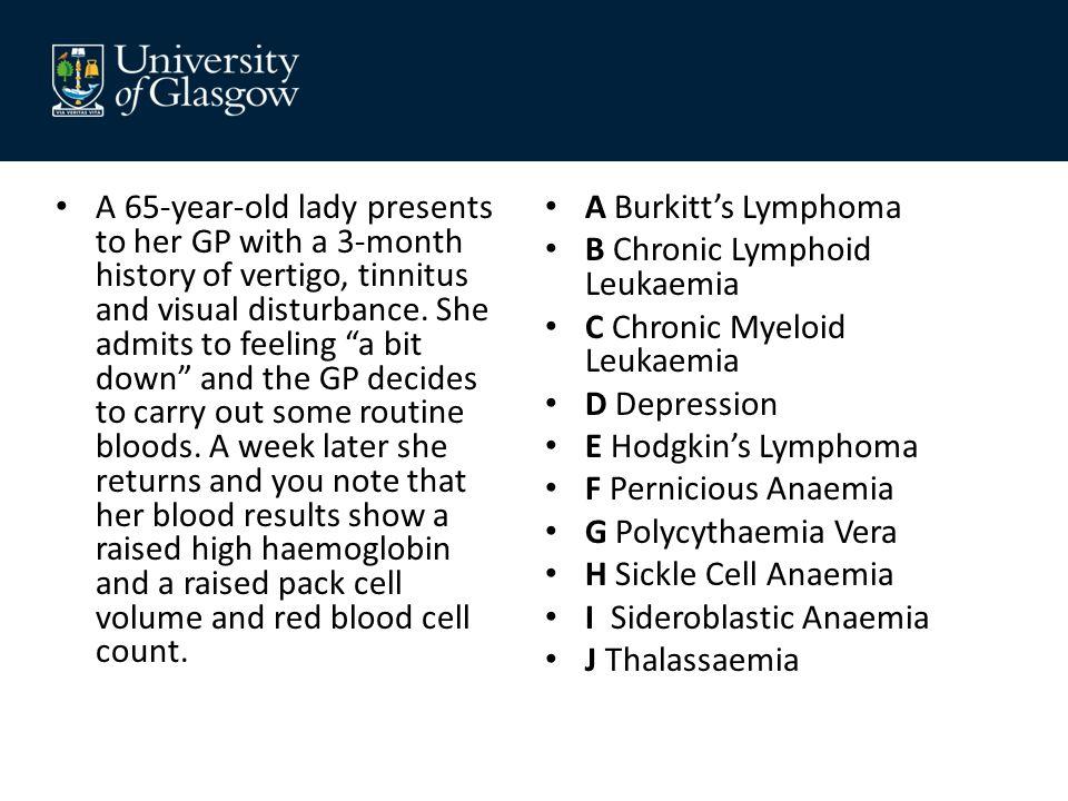 A Burkitt's Lymphoma B Chronic Lymphoid Leukaemia C Chronic Myeloid Leukaemia D Depression E Hodgkin's Lymphoma F Pernicious Anaemia G Polycythaemia V