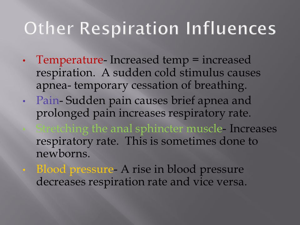 Temperature- Increased temp = increased respiration. A sudden cold stimulus causes apnea- temporary cessation of breathing. Pain- Sudden pain causes b